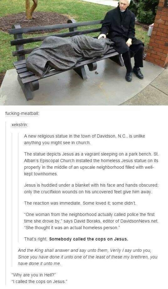 Vehicle - fucking-meatball: xekstrin: A new religious statue in the town of Davidson, N.C., is unlike anything you might see in church. The statue depicts Jesus as a vagrant sleeping on a park bench. St. Alban's Episcopal Church installed the homeless Jesus statue on its property in the middle of an upscale neighborhood filled with well- kept townhomes. Jesus is huddled under a blanket with his face and hands obscured, only the crucifixion wounds on his uncovered feet give him away. The reaction