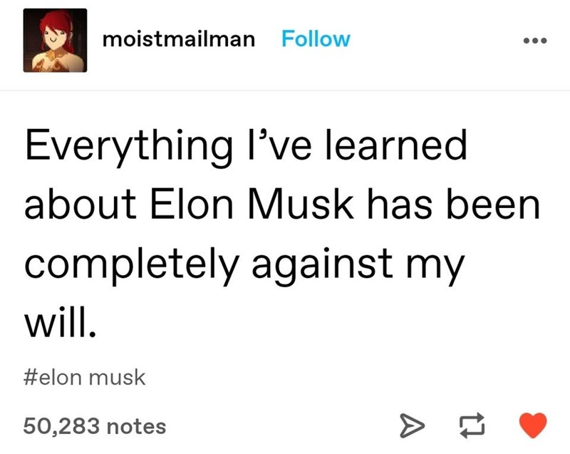 Text - moistmailman Follow Everything l've learned about Elon Musk has been completely against my will. #elon musk 50,283 notes