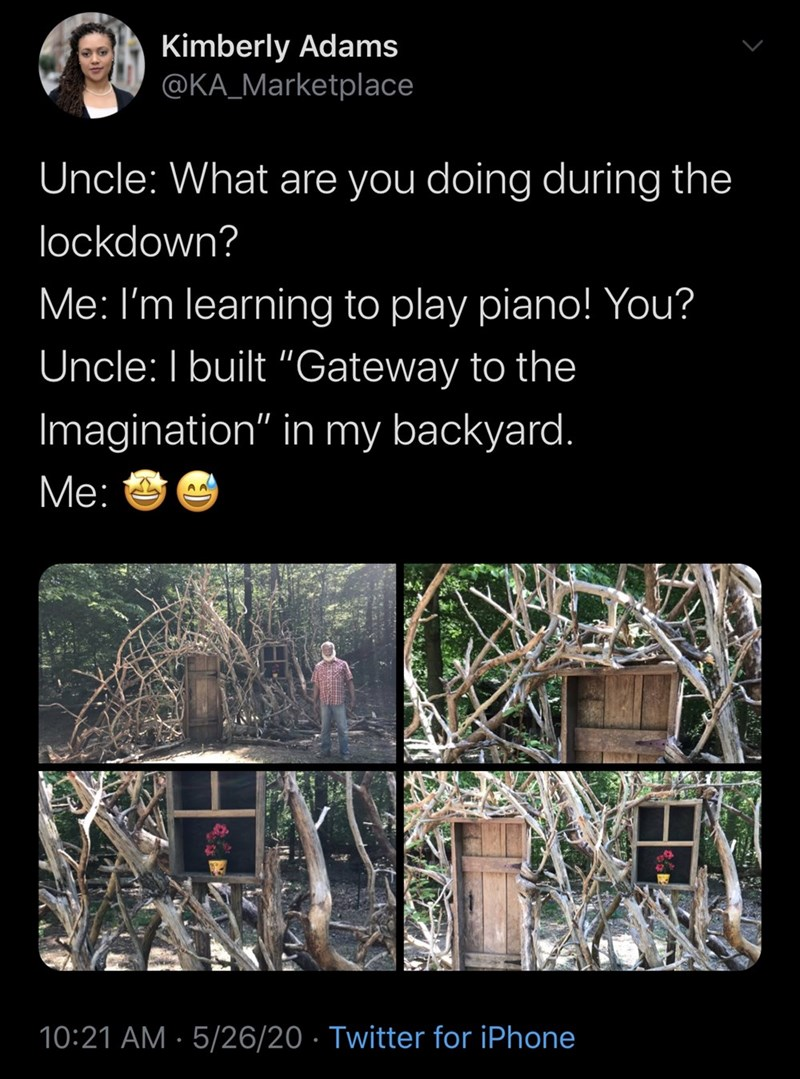 "Organism - Kimberly Adams @KA_Marketplace Uncle: What are you doing during the lockdown? Me: I'm learning to play piano! You? Uncle: I built ""Gateway to the Imagination"" in my backyard. Me: A A 10:21 AM · 5/26/20 · Twitter for iPhone"
