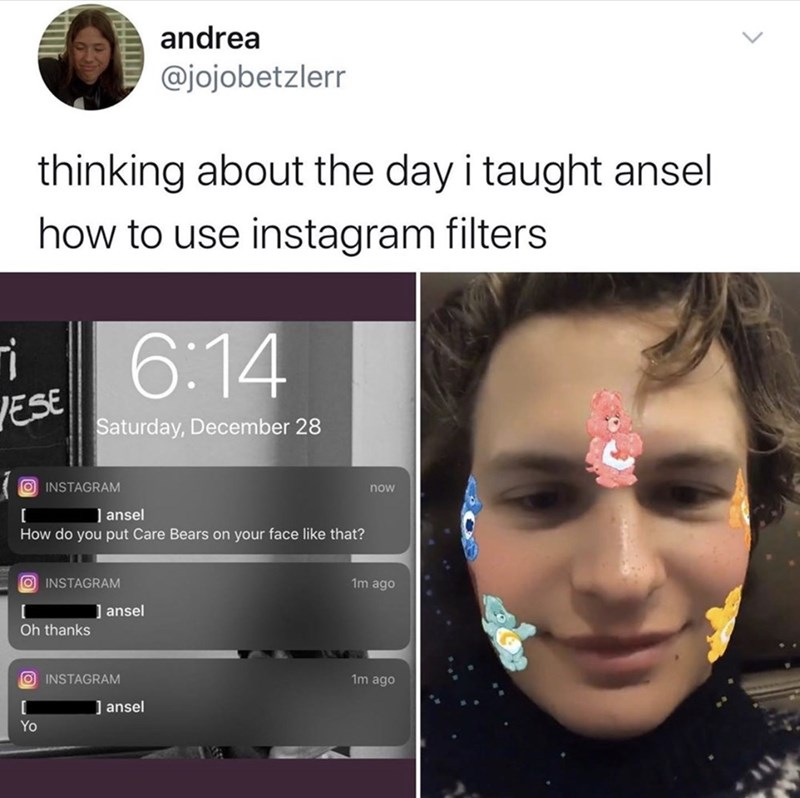 Face - andrea @jojobetzlerr thinking about the day i taught ansel how to use instagram filters 6:14 VESE Saturday, December 28 O INSTAGRAM now ] ansel How do you put Care Bears on your face like that? O INSTAGRAM 1m ago ansel Oh thanks O INSTAGRAM 1m ago ] ansel Yo