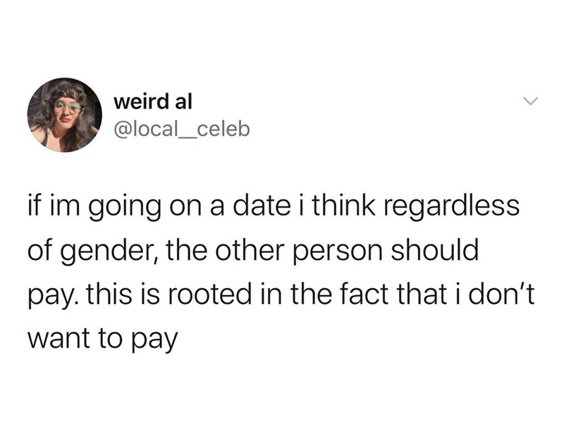 Text - weird al @local_celeb if im going on a date i think regardless of gender, the other person should pay. this is rooted in the fact that i don't want to pay