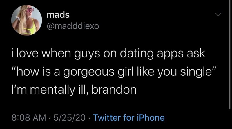 "Text - mads @madddiexo i love when guys on dating apps ask ""how is a gorgeous girl like you single"" I'm mentally ilI, brandon 8:08 AM · 5/25/20 · Twitter for iPhone"