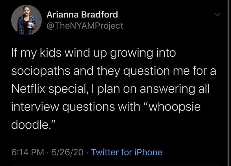 "Text - Arianna Bradford @TheNYAMProject If my kids wind up growing into sociopaths and they question me for a Netflix special, l plan on answering al interview questions with ""whoopsie doodle."" 6:14 PM · 5/26/20 · Twitter for iPhone"