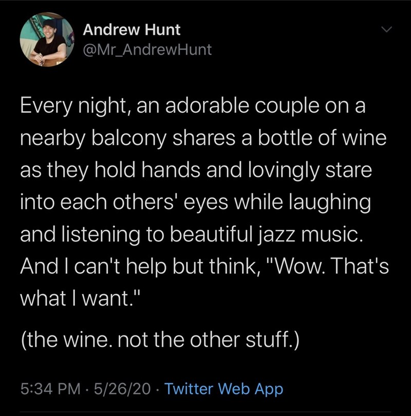 "Text - Andrew Hunt @Mr_AndrewHunt Every night, an adorable couple on a nearby balcony shares a bottle of wine as they hold hands and lovingly stare into each others' eyes while laughing and listening to beautiful jazz music. And I can't help but think, ""Wow. That's what I want."" (the wine.not the other stuff.) 5:34 PM · 5/26/20 · Twitter Web App"