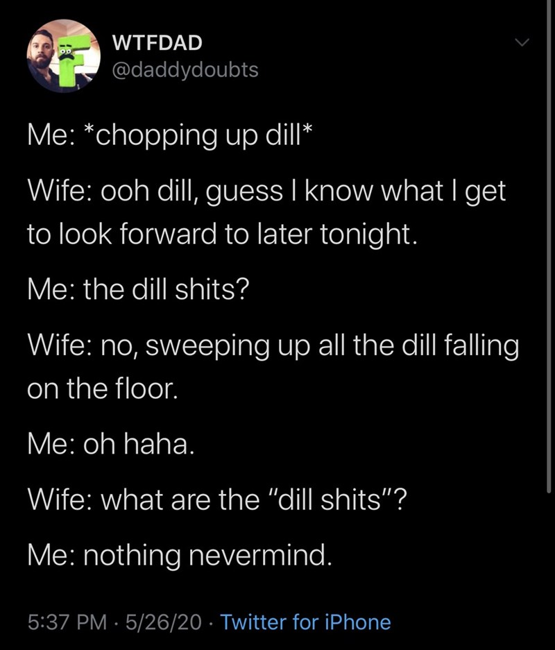 "Text - WTFDAD @daddydoubts Me: *chopping up dill* Wife: ooh dill, guess I know what I get to look forward to later tonight. Me: the dill shits? Wife: no, sweeping up all the dill falling on the floor. Ме: oh haha. Wife: what are the ""dill shits""? Me: nothing nevermind. 5:37 PM · 5/26/20 · Twitter for iPhone"