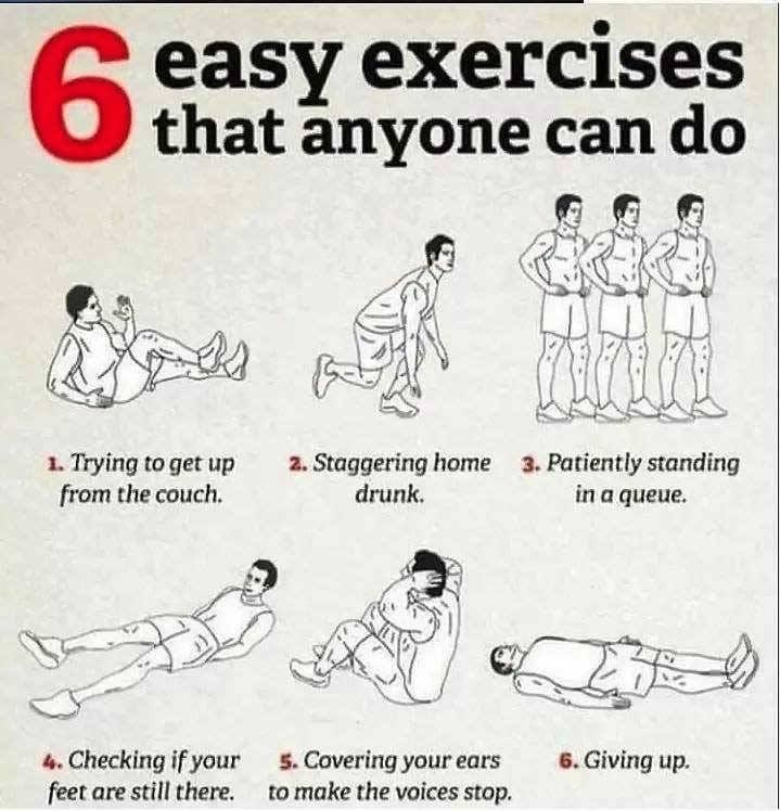 Text - 6. 6 easy exercises that anyone can do 1. Trying to get up from the couch. 2. Staggering home 3. Patiently standing in a queue. drunk. 6. Giving up. 4. Checking if your feet are still there. 5. Covering your ears to make the voices stop.