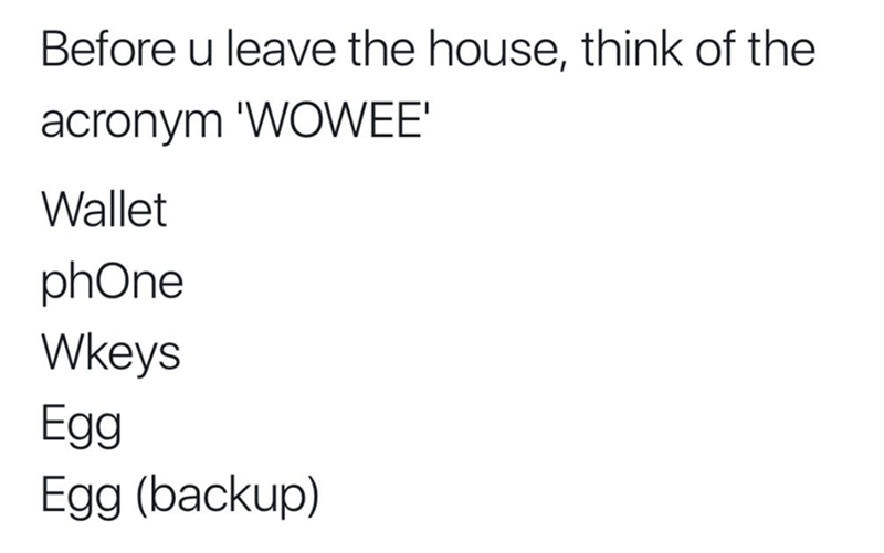 Text - Before u leave the house, think of the acronym 'WOWEE' Wallet phOne Wkeys Egg Egg (backup)