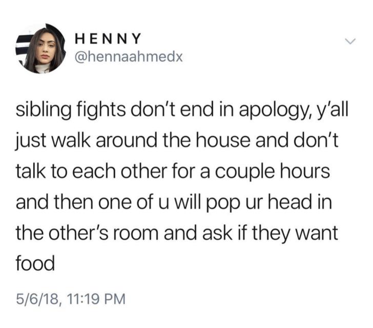 Text - HENNY @hennaahmedx sibling fights don't end in apology, y'all just walk around the house and don't talk to each other for a couple hours and then one of u will pop ur head in the other's room and ask if they want food 5/6/18, 11:19 PM