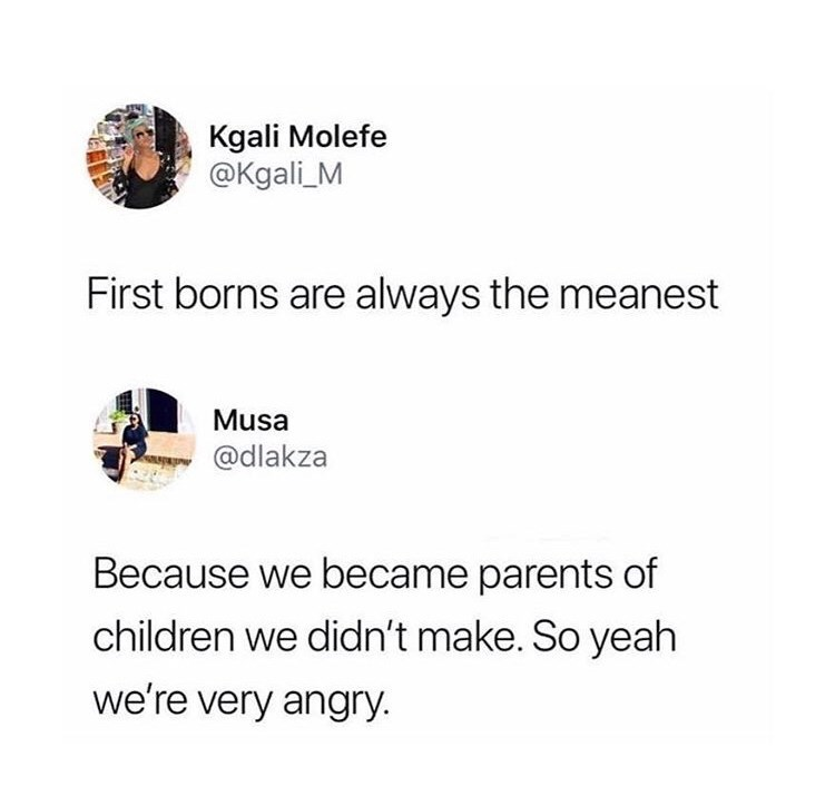 Text - Kgali Molefe @Kgali_M First borns are always the meanest Musa @dlakza Because we became parents of children we didn't make. So yeah we're very angry.