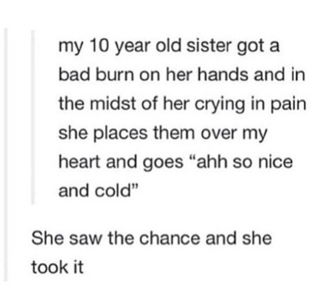 """Text - my 10 year old sister got a bad burn on her hands and in the midst of her crying in pain she places them over my heart and goes """"ahh so nice and cold"""" She saw the chance and she took it"""