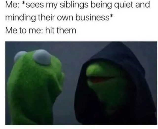 Green - Me: *sees my siblings being quiet and minding their own business* Me to me: hit them