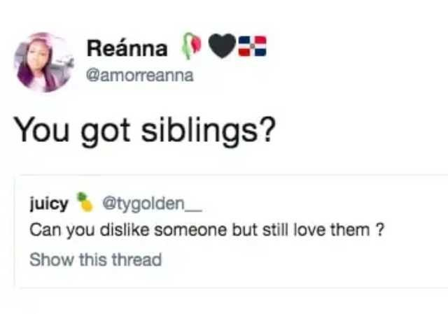 Text - Reánna @amorreanna You got siblings? juicy @tygolden_ Can you dislike someone but still love them ? Show this thread