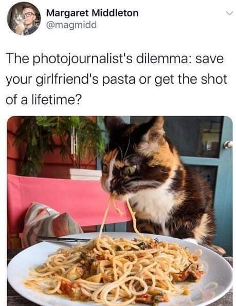 Food - Margaret Middleton @magmidd The photojournalist's dilemma: save your girlfriend's pasta or get the shot of a lifetime?