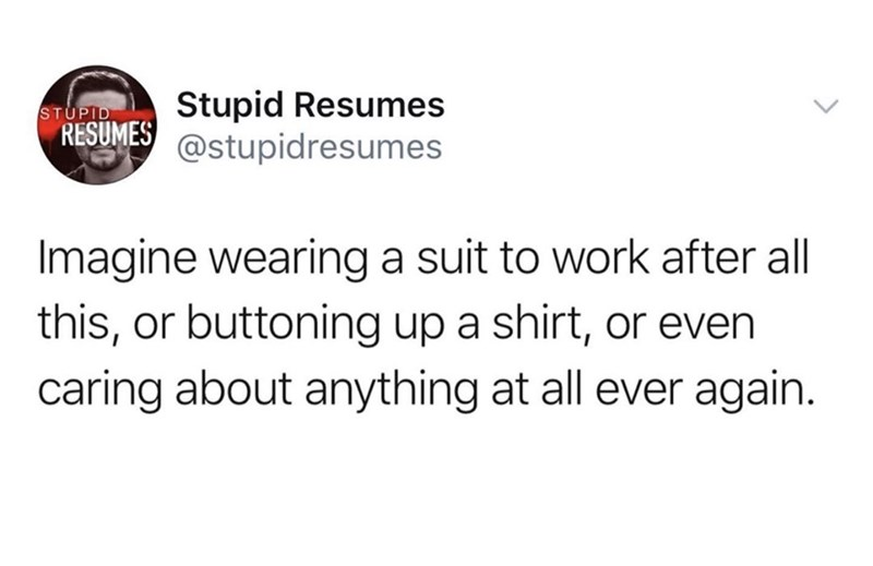 Funny tweet about what work will look like after quarantine is over | Stupid Resumes RESUMES @stupidresumes Imagine wearing a suit to work after all this, or buttoning up a shirt, or even caring about anything at all ever again.