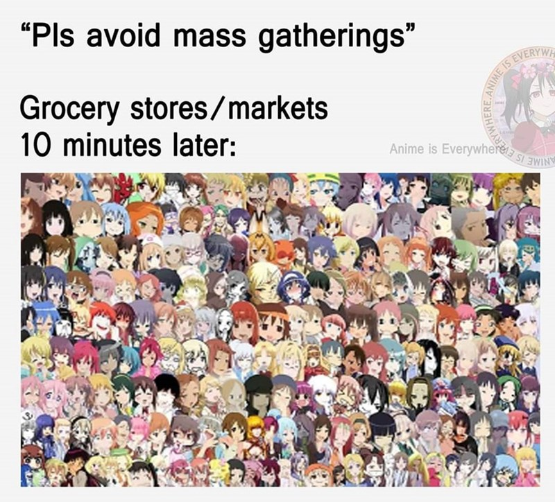 "Text - ""Pls avoid mass gatherings"" Grocery stores/markets 10 minutes later: EVERYWH IS Anime is Everywnerea si EWINY RYWHERE"