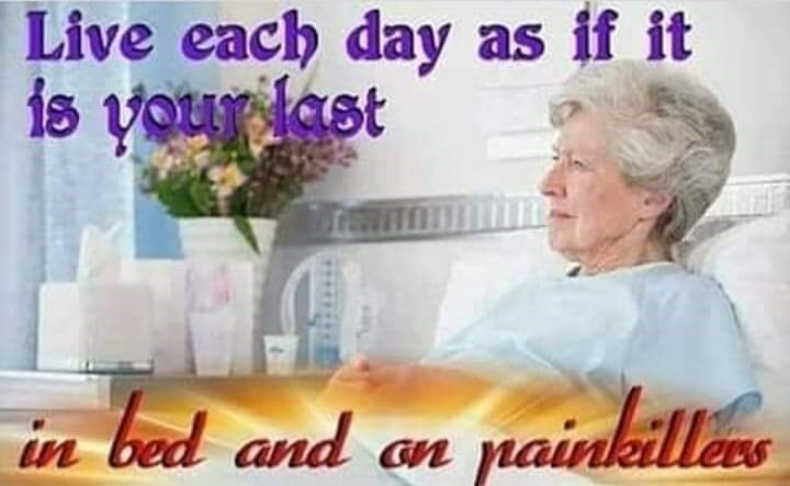 Text - Live each day as if it is your last in bed and an painkillers
