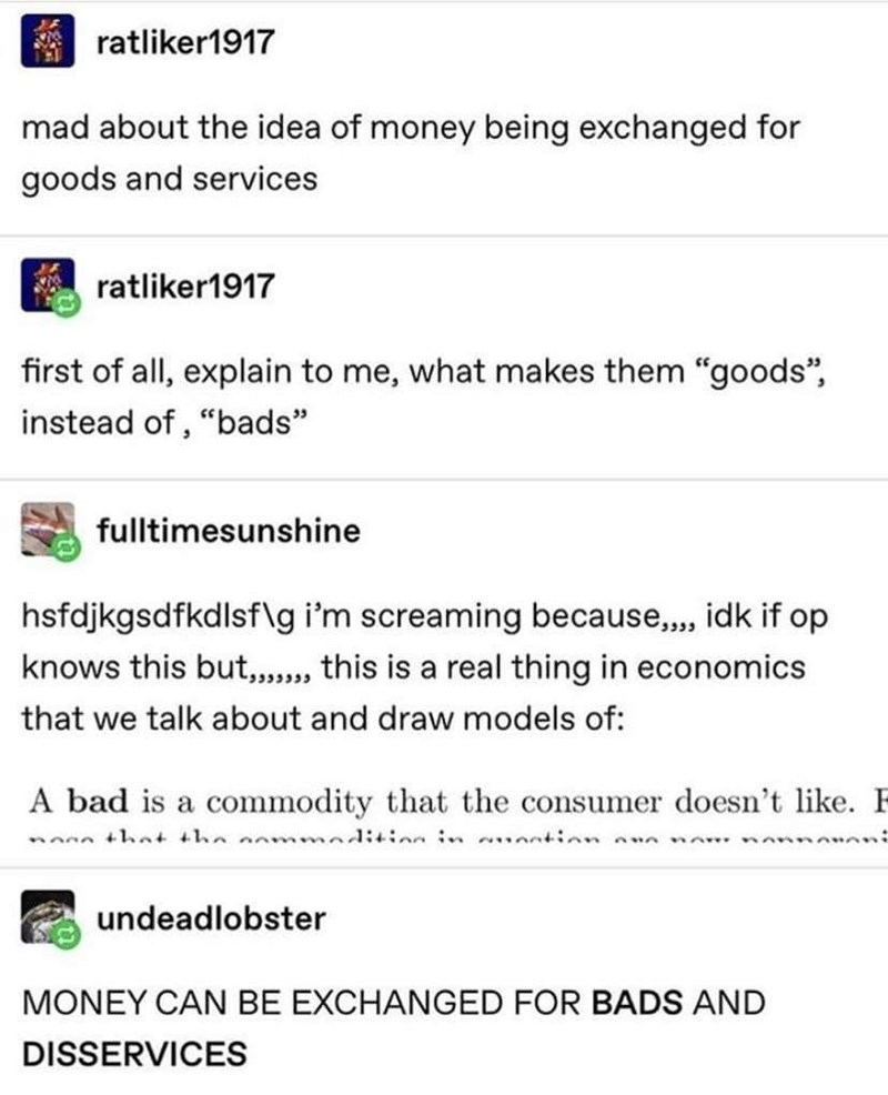 "Text - ratliker1917 mad about the idea of money being exchanged for goods and services ratliker1917 first of all, explain to me, what makes them ""goods"", instead of , ""bads"" fulltimesunshine hsfdjkgsdfkdlsf\g i'm screaming because,, idk if op knows this but,,, this is a real thing in economics that we talk about and draw models of: A bad is a commodity that the consumer doesn't like. F nonn thnt the anmmadi+inn in a.ation nn undeadlobster MONEY CAN BE EXCHANGED FOR BADS AND DISSERVICES"