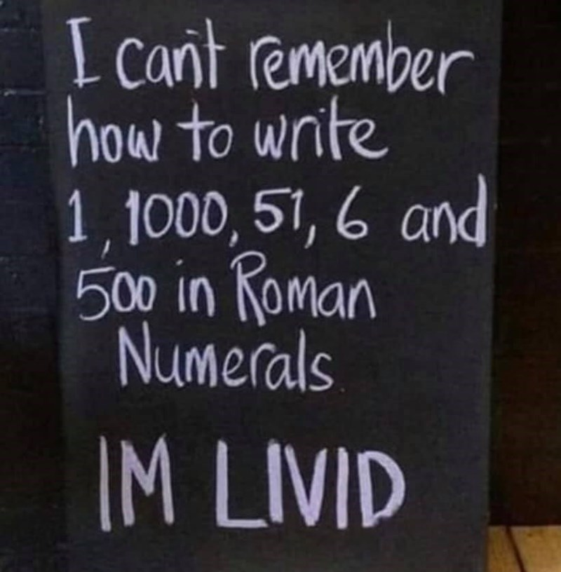 Text - I cant remember how to write 1,1000, 51, 6 and 500 in Roman Numerals IM LIVID