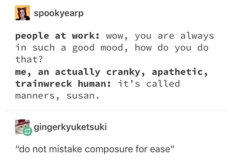 "Text - A spookyearp people at work: wow, you are always in such a good mood, how do you do that? me, an actually cranky, apathetic, trainwreck human: it's called manners, susan. gingerkyuketsuki ""do not mistake composure for ease"""