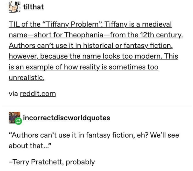 "Text - REI tilthat TIL of the ""Tiffany Problem"". Tiffany is a medieval name-short for Theophania-from the 12th century. Authors can't use it in historical or fantasy fiction, however, because the name looks too modern. This is an example of how reality is sometimes too unrealistic. via reddit.com incorrectdiscworldquotes ""Authors can't use it in fantasy fiction, eh? We'll see about that.."" -Terry Pratchett, probably"