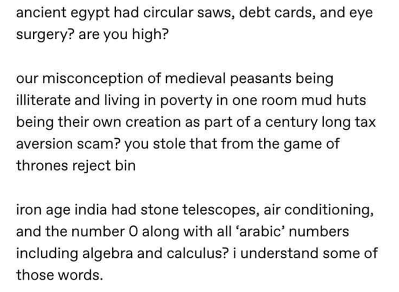 Text - ancient egypt had circular saws, debt cards, and eye surgery? are you high? our misconception of medieval peasants being illiterate and living in poverty in one room mud huts being their own creation as part of a century long tax aversion scam? you stole that from the game of thrones reject bin iron age india had stone telescopes, air conditioning, and the number O along with all 'arabic' numbers including algebra and calculus? i understand some of those words.