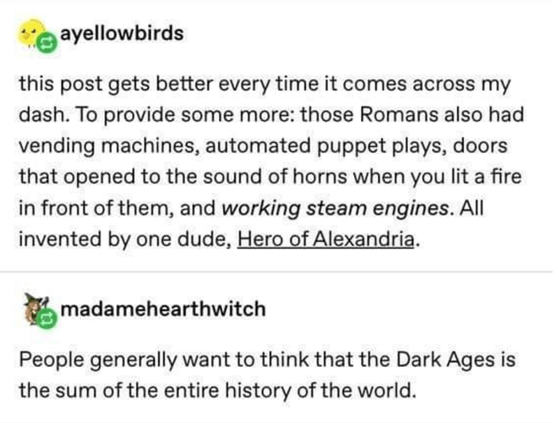 Text - ayellowbirds this post gets better every time it comes across my dash. To provide some more: those Romans also had vending machines, automated puppet plays, doors that opened to the sound of horns when you lit a fire in front of them, and working steam engines. All invented by one dude, Hero of Alexandria. madamehearthwitch People generally want to think that the Dark Ages is the sum of the entire history of the world.
