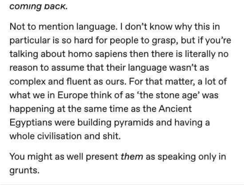 "Text - coming back. Not to mention language. I don't know why this in particular is so hard for people to grasp, but if you're talking about homo sapiens then there is literally no reason to assume that their language wasn't as complex and fluent as ours. For that matter, a lot of what we in Europe think of as ""the stone age' was happening at the same time as the Ancient Egyptians were building pyramids and having a whole civilisation and shit. You might as well present them as speaking only in"