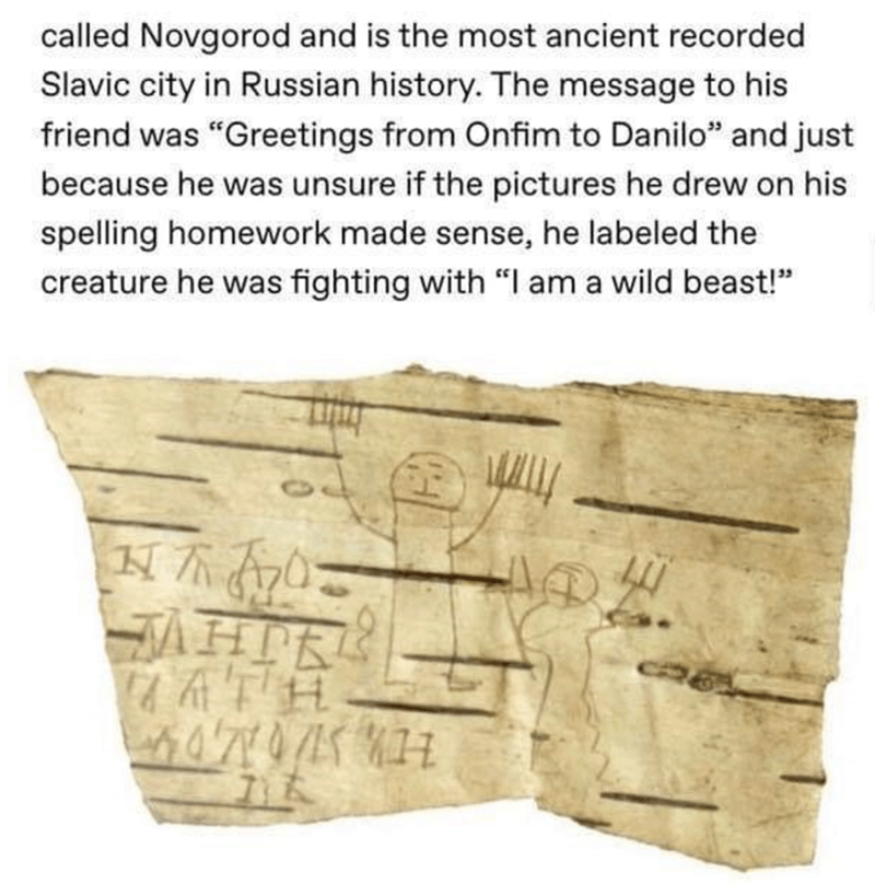 "Text - called Novgorod and is the most ancient recorded Slavic city in Russian history. The message to his friend was ""Greetings from Onfim to Danilo"" and just because he was unsure if the pictures he drew on his spelling homework made sense, he labeled the creature he was fighting with ""I am a wild beast!"" AHTR"