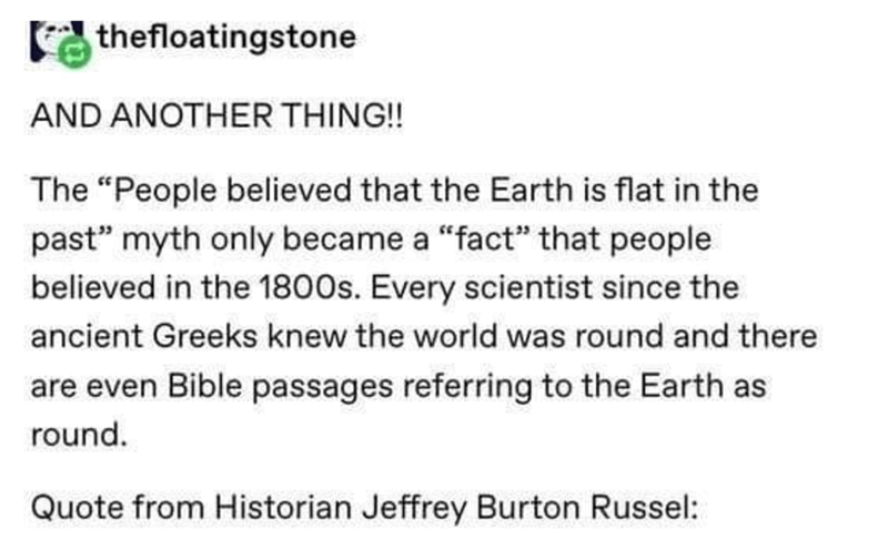 "Text - thefloatingstone AND ANOTHER THING!! The ""People believed that the Earth is flat in the past"" myth only became a ""fact"" that people believed in the 1800s. Every scientist since the ancient Greeks knew the world was round and there are even Bible passages referring to the Earth as round. Quote from Historian Jeffrey Burton Russel:"