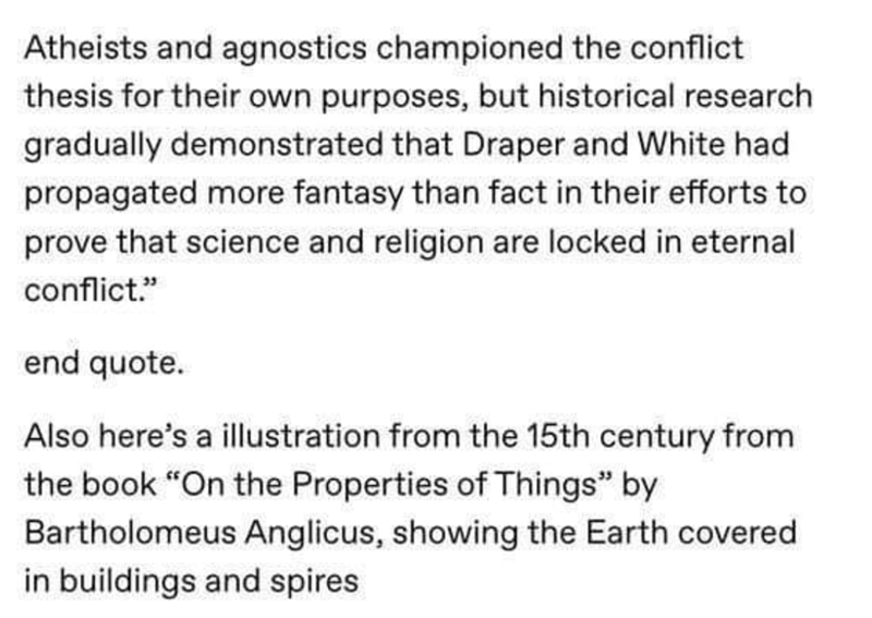 "Text - Atheists and agnostics championed the conflict thesis for their own purposes, but historical research gradually demonstrated that Draper and White had propagated more fantasy than fact in their efforts to prove that science and religion are locked in eternal conflict."" end quote. Also here's a illustration from the 15th century from the book ""On the Properties of Things"" by Bartholomeus Anglicus, showing the Earth covered in buildings and spires"