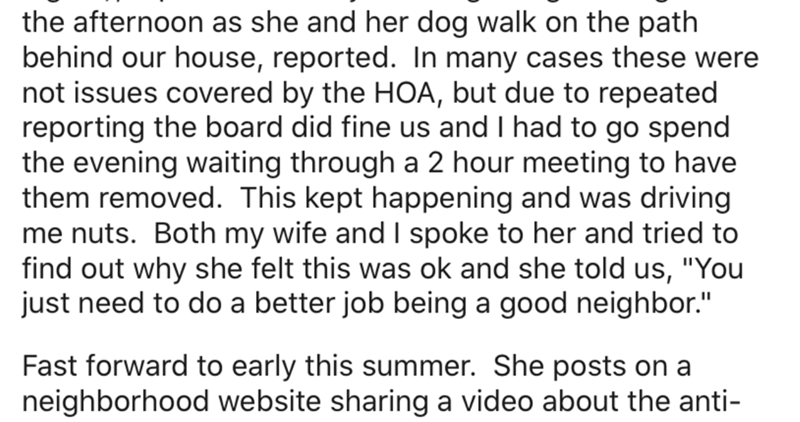 """Text - the afternoon as she and her dog walk on the path behind our house, reported. In many cases these were not issues covered by the HOA, but due to repeated reporting the board did fine us and I had to go spend the evening waiting through a 2 hour meeting to have them removed. This kept happening and was driving me nuts. Both my wife and I spoke to her and tried to find out why she felt this was ok and she told us, """"You just need to do a better job being a good neighbor."""" Fast forward to ear"""