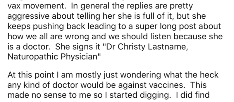 """Text - vax movement. In general the replies are pretty aggressive about telling her she is full of it, but she keeps pushing back leading to a super long post about how we all are wrong and we should listen because she is a doctor. She signs it """"Dr Christy Lastname, Naturopathic Physician"""" At this point I am mostly just wondering what the heck any kind of doctor would be against vaccines. This made no sense to me so I started digging. I did find"""