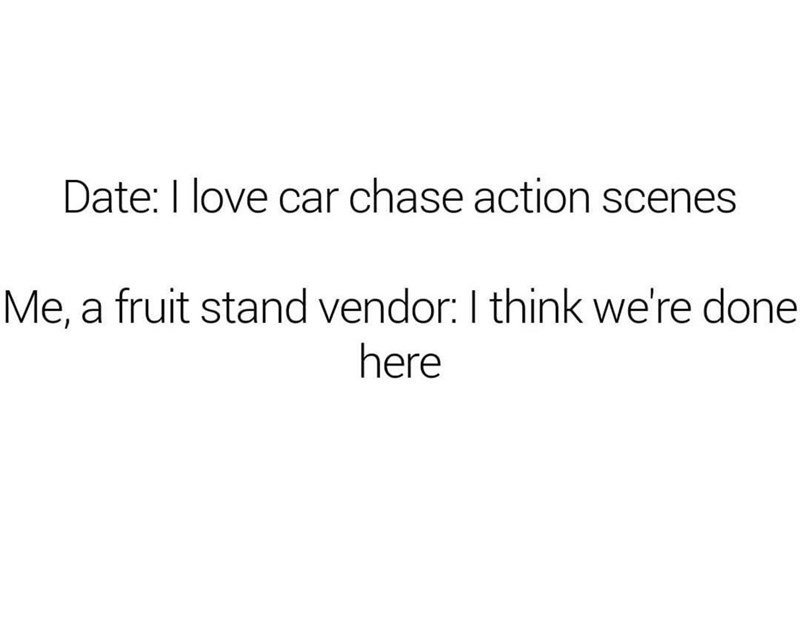 Text - Date: I love car chase action scenes Me, a fruit stand vendor: I think we're done here