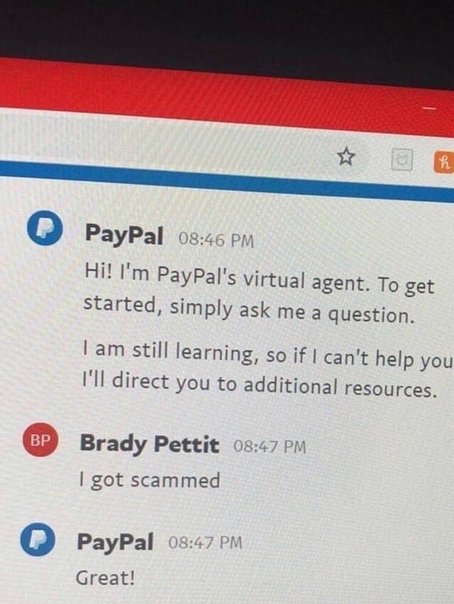 Text - O PayPal 08:46 PM Hi! I'm PayPal's virtual agent. To get started, simply ask me a question. I am still learning, so if I can't help you I'll direct you to additional resources. BP Brady Pettit 08:47 PM I got scammed O PayPal 08:47 PM Great!