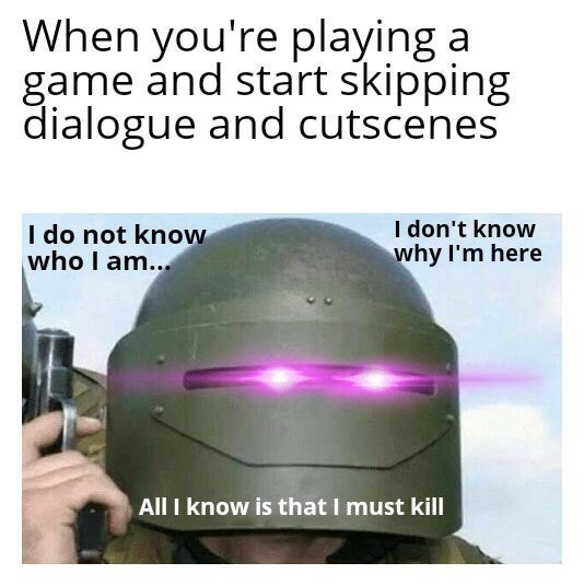 Helmet - When you're playing a game and start skipping dialogue and cutscenes I do not know who I am.. I don't know why I'm here All I know is that I must kill
