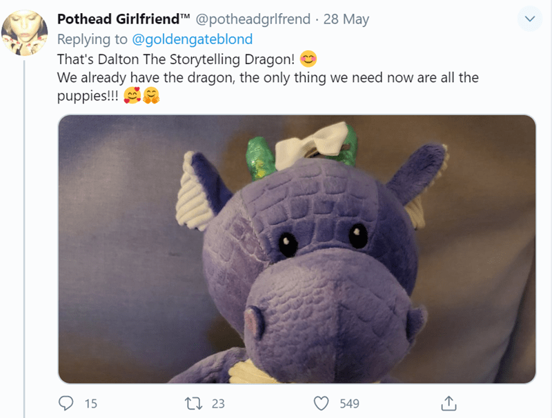 Stuffed toy - Pothead Girlfriend™M @potheadgrlfrend · 28 May Replying to @goldengateblond That's Dalton The Storytelling Dragon! O We already have the dragon, the only thing we need now are all the puppies!!! 9 15 27 23 549