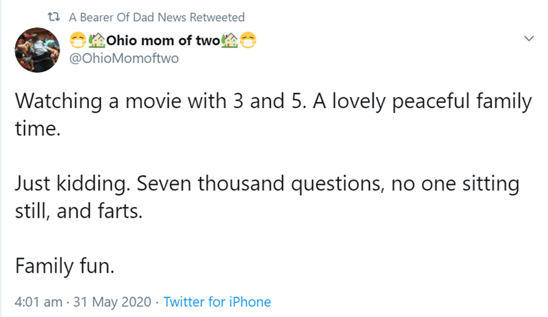 Text - t2 A Bearer Of Dad News Retweeted Ohio mom of two @OhioMomoftwo Watching a movie with 3 and 5. A lovely peaceful family time. Just kidding. Seven thousand questions, no one sitting still, and farts. Family fun. 4:01 am · 31 May 2020 · Twitter for iPhone >