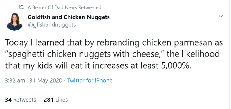 """Text - 23 A Bearer Of Dad News Retweeted Goldfish and Chicken Nuggets @gfishandnuggets Today I learned that by rebranding chicken parmesan as """"spaghetti chicken nuggets with cheese,"""" the likelihood that my kids will eat it increases at least 5,000%. 3:32 am · 31 May 2020 · Twitter for iPhone 34 Retweets 281 Likes >"""