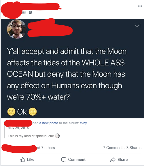 Text - ... rs Y'all accept and admit that the Moon affects the tides of the WHOLE ASS OCEAN but deny that the Moon has any effect on Humans even though we're 70%+ water? Ok ded a new photo to the album: Why. May 26, 2018 This is my kind of spiritual cult nd 7 others 7 Comments 3 Shares O Like Comment Share