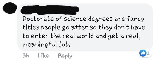 Text - Doctorate of science degrees are fancy titles people go after so they don't have to enter the real world and get a real, meaningful job. 3h Like Reply 1.