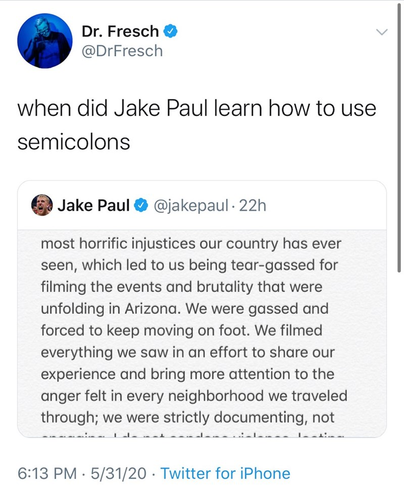 Text - Dr. Fresch @DrFresch when did Jake Paul learn how to use semicolons Jake Paul O @jakepaul · 22h most horrific injustices our country has ever seen, which led to us being tear-gassed for filming the events and brutality that were unfolding in Arizona. We were gassed and forced to keep moving on foot. We filmed everything we saw in an effort to share our experience and bring more attention to the anger felt in every neighborhood we traveled through; we were strictly documenting, not 6:13 PM