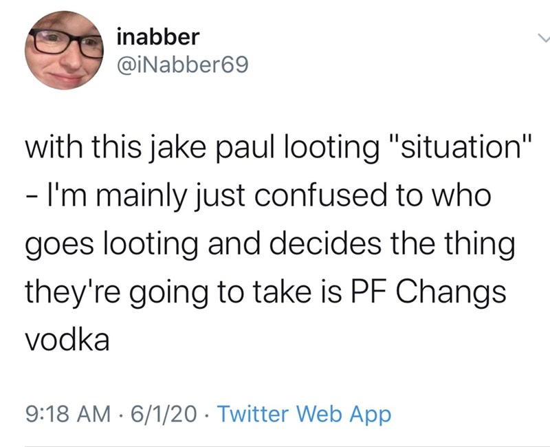 """Text - inabber @iNabber69 with this jake paul looting """"situation"""" - I'm mainly just confused to who goes looting and decides the thing they're going to take is PF Changs vodka 9:18 AM · 6/1/20 · Twitter Web App"""