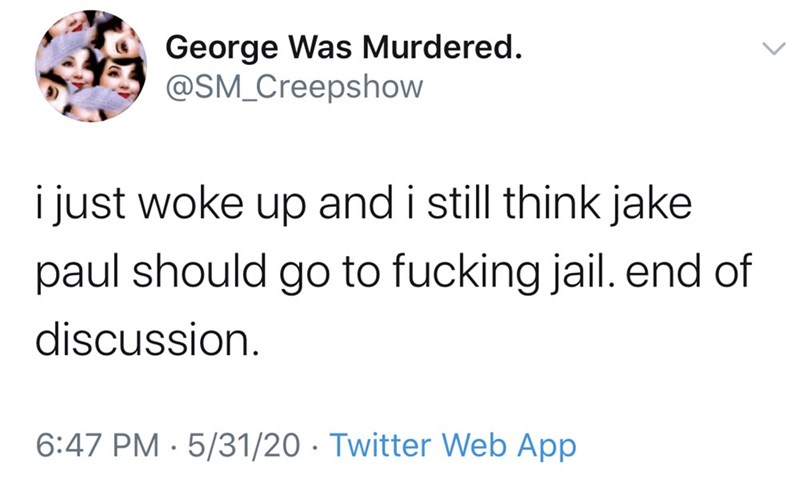 Text - George Was Murdered. @SM_Creepshow i just woke up and i still think jake paul should go to fucking jail. end of discussion. 6:47 PM · 5/31/20 · Twitter Web App