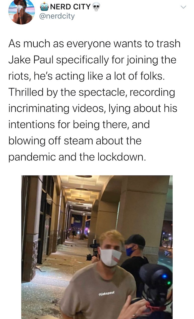Text - NERD CITY @nerdcity As much as everyone wants to trash Jake Paul specifically for joining the riots, he's acting like a lot of folks. Thrilled by the spectacle, recording incriminating videos, lying about his intentions for being there, and blowing off steam about the pandemic and the lockdown. @jakepaut