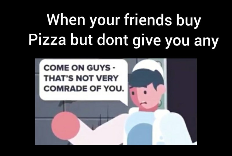 Cartoon - When your friends buy Pizza but dont give you any COME ON GUYS - THAT'S NOT VERY COMRADE OF YOU.