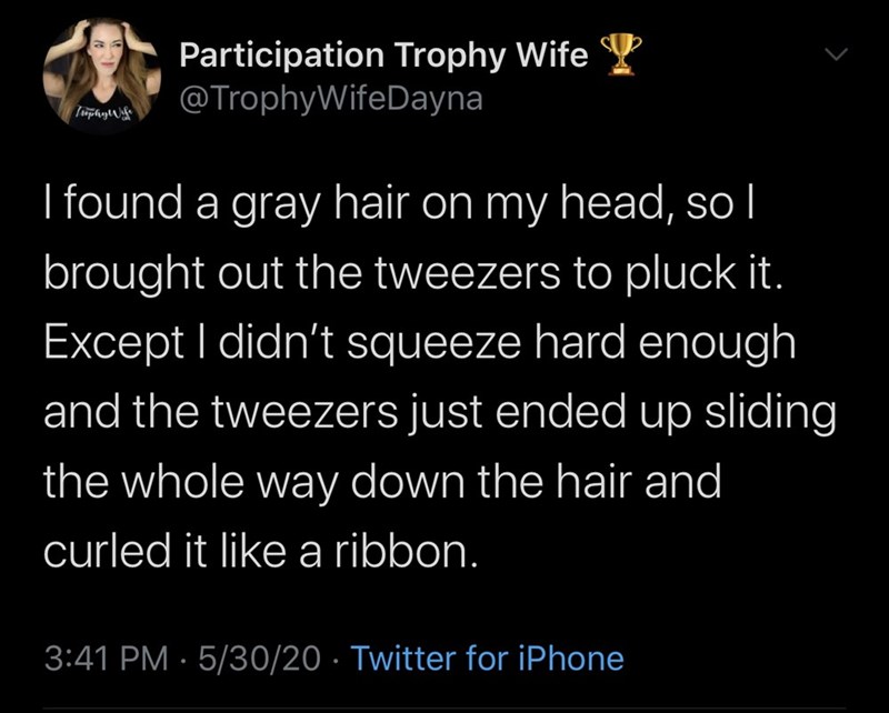 Text - Participation Trophy Wife Y @TrophyWifeDayna TiphyW I found a gray hair on my head, so l brought out the tweezers to pluck it. Except I didn't squeeze hard enough and the tweezers just ended up sliding the whole way down the hair and curled it like a ribbon. 3:41 PM · 5/30/20 · Twitter for iPhone