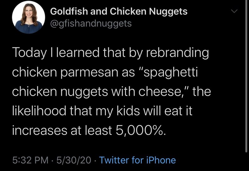 "Text - Goldfish and Chicken Nuggets @gfishandnuggets Today I learned that by rebranding chicken parmesan as ""spaghetti chicken nuggets with cheese,"" the likelihood that my kids will eat it increases at least 5,000%. 5:32 PM · 5/30/20 · Twitter for iPhone"