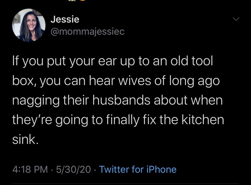 Text - Jessie @mommajessiec If you put your ear up to an old tool box, you can hear wives of long ago nagging their husbands about when they're going to finally fix the kitchen sink. 4:18 PM · 5/30/20 · Twitter for iPhone