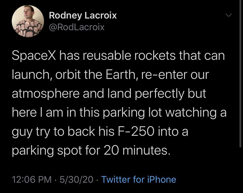 Text - Rodney Lacroix @RodLacroix SpaceX has reusable rockets that can launch, orbit the Earth, re-enter our atmosphere and land perfectly but here I am in this parking lot watching a guy try to back his F-250 into a parking spot for 20 minutes. 12:06 PM · 5/30/20 · Twitter for iPhone