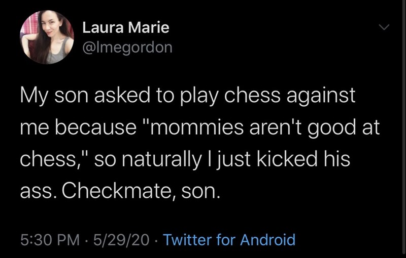 "Text - Laura Marie @Imegordon My son asked to play chess against me because ""mommies aren't good at chess,"" so naturally I just kicked his ass. Checkmate, son. 5:30 PM · 5/29/20 · Twitter for Android"